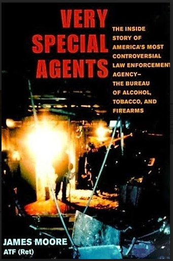 """Very Special Agents: The Inside Story of America's Most Controversial Law Enforcement Agency-The Bureau of Alcohol, Tobacco, and Firearms"""" by James Moore (2010). Published by the University of Illinois Press"""