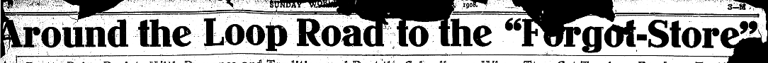 "This is the banner for a 1908 Omaha World-Herald feature called ""Around the Loop Road to the Forgot Store."""