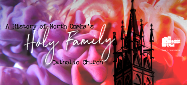 A History of North Omaha's Holy Family Catholic Church by Adam Fletcher Sasse, NorthOmahaHistory.com.