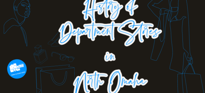 This is a history of department stores in North Omaha by Adam Fletcher Sasse for NorthOmahaHistory.com.